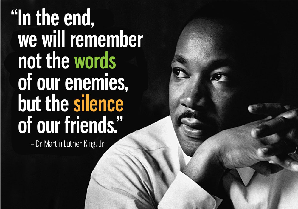 """Quote from Dr. Martin Luther King, Jr. """"In the end, we will remember not the words of our enemies, but the silence of our friends."""""""